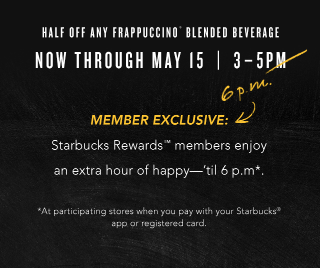 Half off any Frappuccion® Blended Beverage Now Through May 15 | 3 – 5PM | Member Exclusive: Starbucks Rewards™ members enjoy an extra hour of happy—'til 6 p.m. At participating stores when you pay with your Starbucks® app or registered card.
