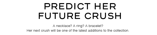 Predict her future crush. A necklace? A ring? A bracelet? Her next crush will be one of the latest additions to the collection.