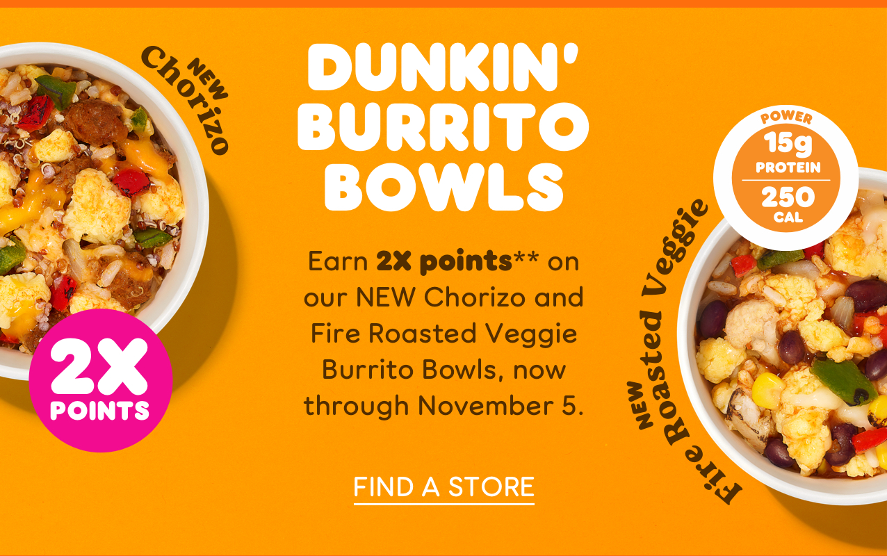 Dunkin' Burrito Bowls Earn 2X points** on our NEW Chorizo and Fire Roasted Veggie Burrito Bowls, now through November 5. Order Now