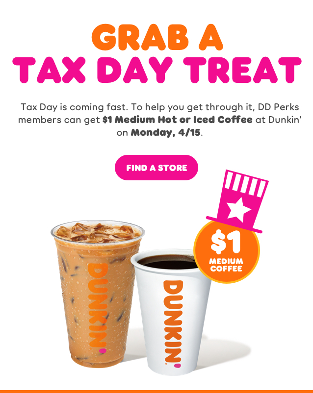 GRAB A TAX DAY TREAT. Tax Day is coming fast. To help you get through it, DD Perks members can get $1 Medium Hot or Iced Coffee at Dunkin' on Monday, 4/15. Order Now