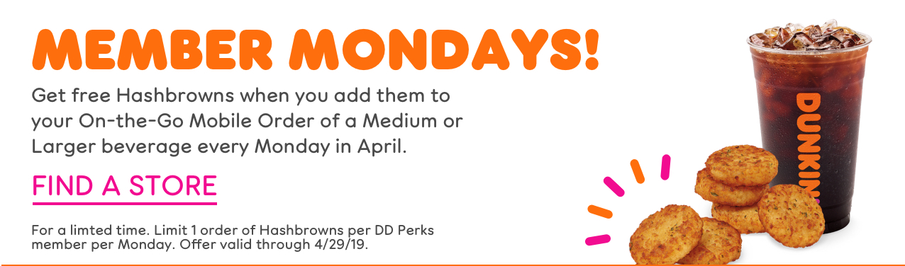 MEMBER MONDAYS! Get free Hashbrowns when you add them to your On-the-Go Mobile Order of a Medium or Larger beverage every Monday in April. Find a Store. For a limted time. Limit 1 order of Hashbrowns per DD Perks member per Monday. Offer valid through 4/29/19.
