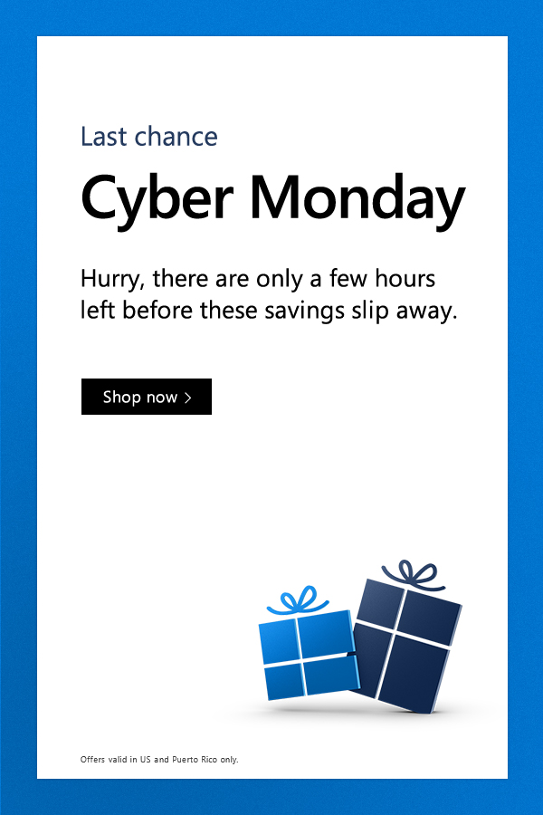 Last chance. Cyber Monday. Hurry, there are only a few hours left before these savings slip away. Shop now. Offers valid in US and Puerto Rico only.