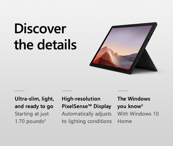 Discover the details. Ultra-slim, light, and ready to go. Staring at just 1.70 pounds. High-resolution PixelSense Display. Automatically adjusts to lighting conditions. The Windows you know. With Windows 10 Home.