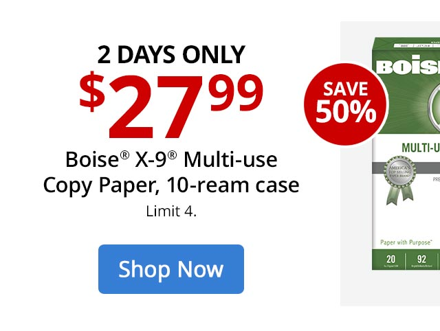 $27.99 Boise X-9 Copy Paper, 10-ream case. SHOP NOW