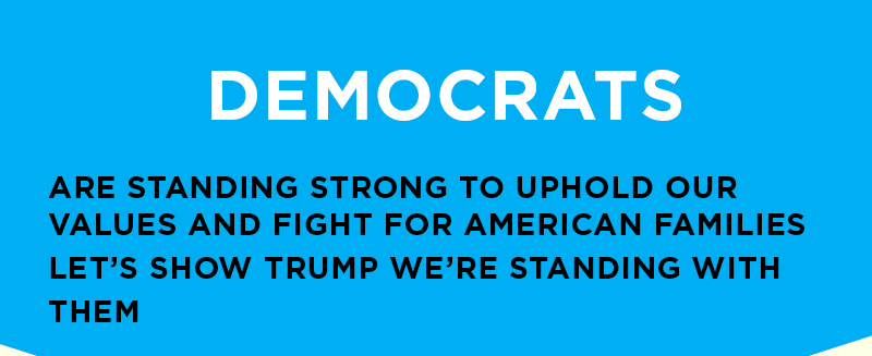 Democrats are standing strong to uphold our values and fight for American families. Let's show Trump we're standing with them.