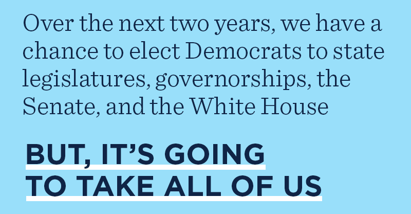 Over the next two years, we have a chance to elect Democrats to state legislatures, governorships, the Senate, and the White House. But, it's going to take all of us.