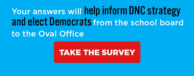 Your answers will help inform DNC strategy and elect Democrats from the school board to the Oval Office. [[TAKE THE SURVEY]]