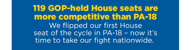 119 GOP-held House seats are more competitive than PA-18. We flipped our first House seat of the cycle in PA-18 - now it's time to take our fight nationwide.