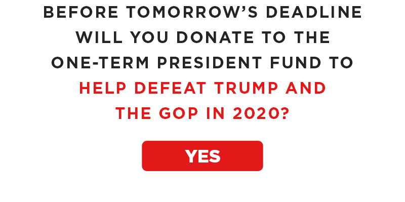 Will you donate to the One-Term President Fund to help defeat Trump and the GOP in 2020?