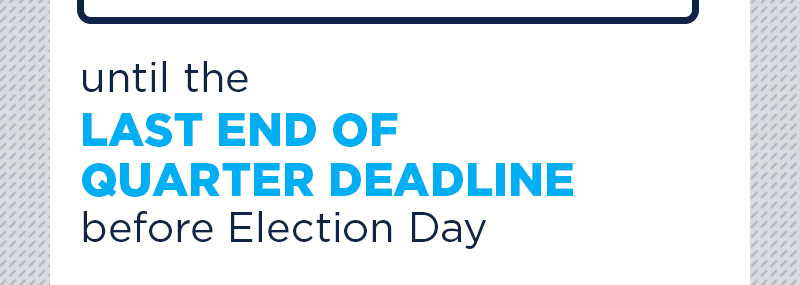 Until the last end-of-quarter deadline before Election Day