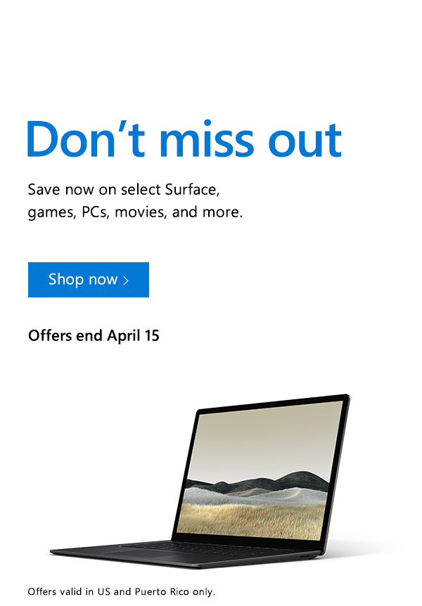 Don't miss out. Save now on select Surface, games, PCs, movies, and more. Shop now. Offers end April 15. Offers valid in US and Puerto Rico only. Image of Surface Laptop 3.