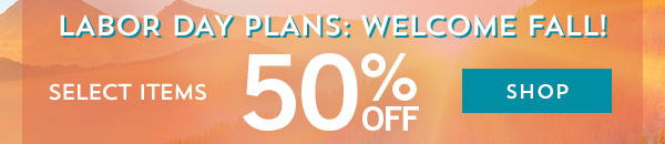 Labor Day Plans - Welcome Fall! - 50% Off Select Items - Shop