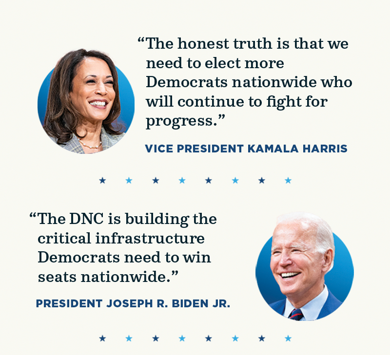 The truth is that we need to elect Democrats nationwide who will continue to fight for progress. -Vice President Kamala Harris. The DNC is building critical infrastructure Democrats need to win seats nationwide. -President Joseph R. Biden Jr.