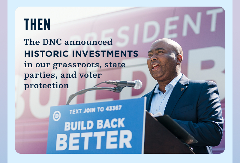 Then, the DNC announced historic investments in our grassroots, state parties, and voter protection.