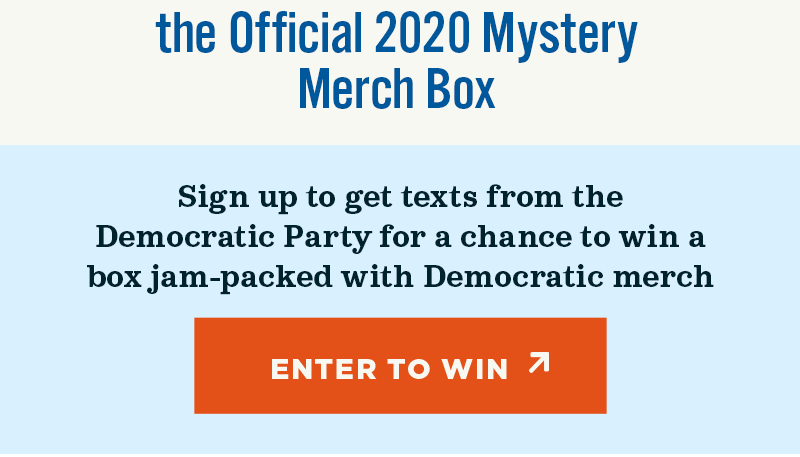 the Official 2020 Mystery Merch Box. Sign up to get texts from the Democratic Party for a chance to win a box jam-packed with democratic merch. Enter to win.
