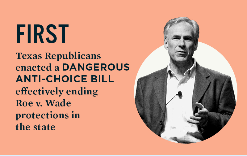 FIRST: Texas Republicans enacted a dangerous anti-choice bill, effectively ending Roe v. Wade protections in the state