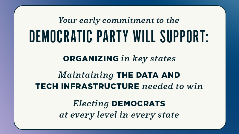 Your early commitment to the Democratic Party will support organizing in key states, maintaining the data and tech infrastructure needed to win, and electing Democrats at every level in every state.